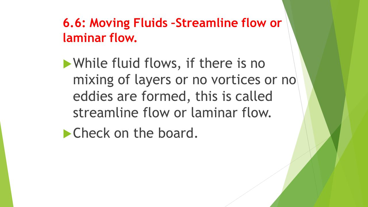6.7: Moving Fluids –Turbulent flow  While fluid flows, if there is mixing of layers or vortices or eddies are formed, this is called turbulent flow.