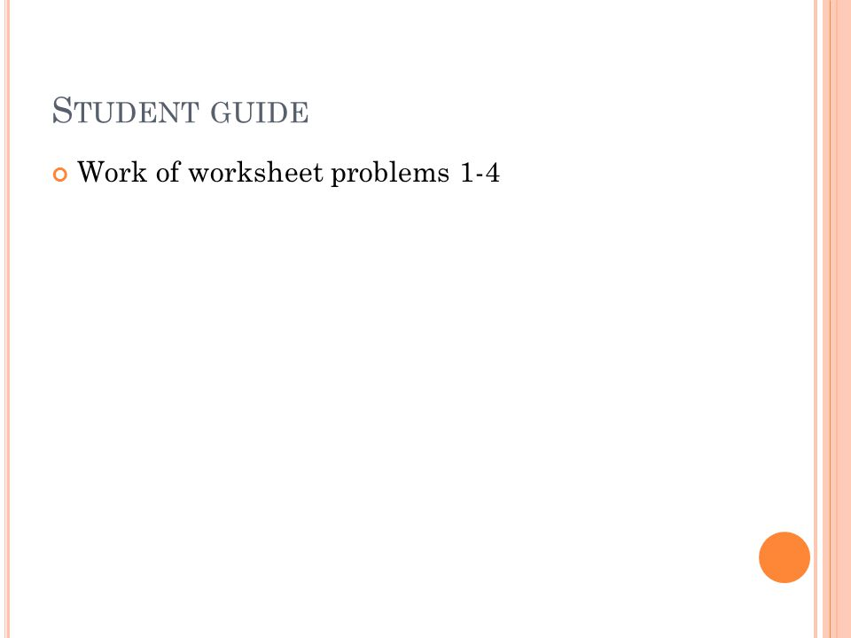 S TUDENT GUIDE Work of worksheet problems 1-4