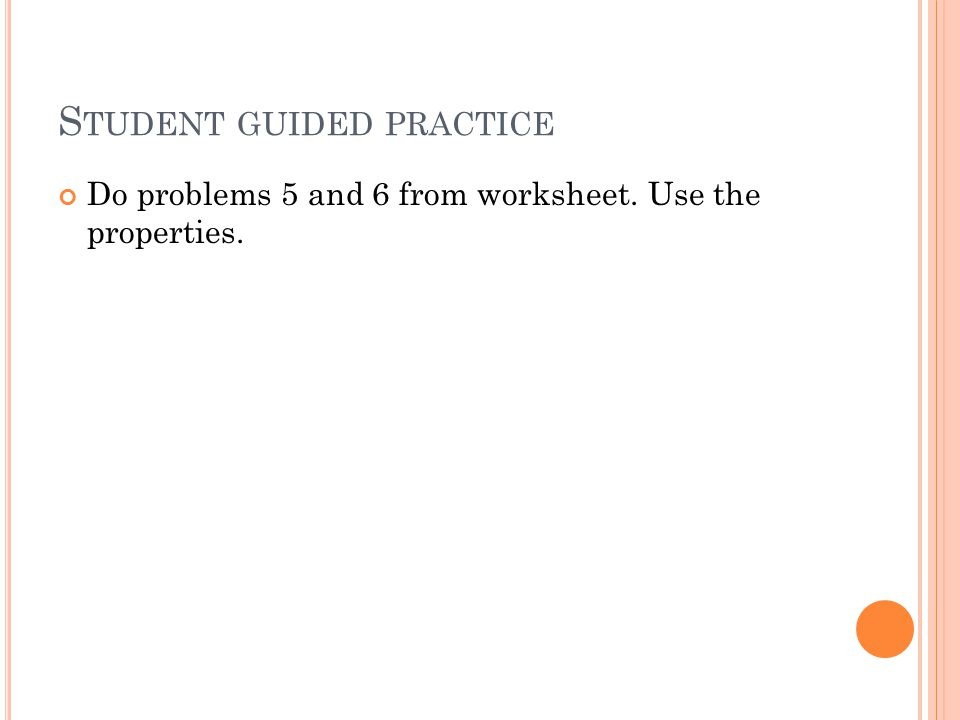 S TUDENT GUIDED PRACTICE Do problems 5 and 6 from worksheet. Use the properties.