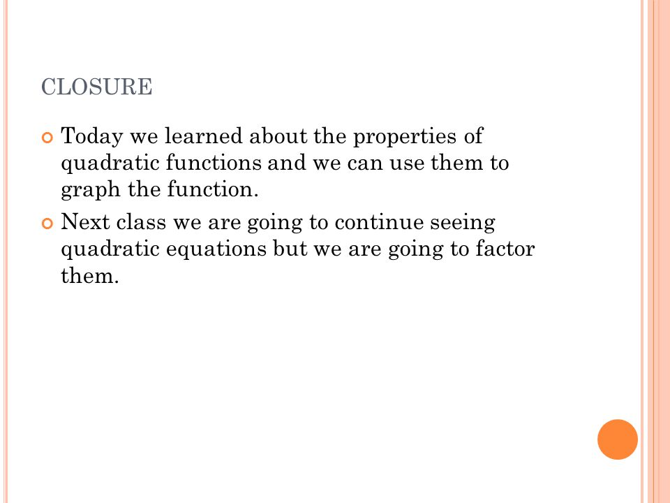 CLOSURE Today we learned about the properties of quadratic functions and we can use them to graph the function.