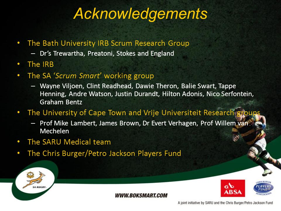 Acknowledgements The Bath University IRB Scrum Research Group – Dr's Trewartha, Preatoni, Stokes and England The IRB The SA 'Scrum Smart' working group – Wayne Viljoen, Clint Readhead, Dawie Theron, Balie Swart, Tappe Henning, Andre Watson, Justin Durandt, Hilton Adonis, Nico Serfontein, Graham Bentz The University of Cape Town and Vrije Universiteit Research groups – Prof Mike Lambert, James Brown, Dr Evert Verhagen, Prof Willem van Mechelen The SARU Medical team The Chris Burger/Petro Jackson Players Fund