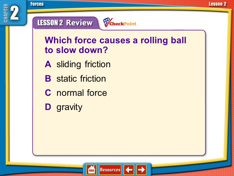 Lesson 2 Review A(n) ____ force is the force exerted by an object that is perpendicular to the surface of the object. Acompression Belastic Cnormal Dt