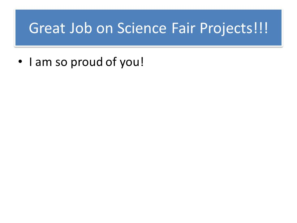 Great Job on Science Fair Projects!!! I am so proud of you!