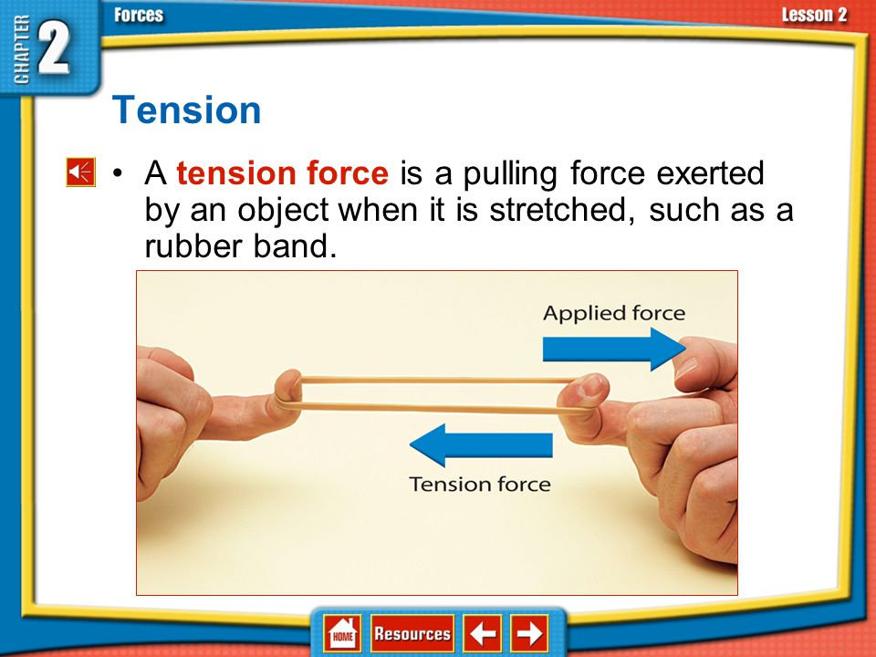 Tension A tension force is a pulling force exerted by an object when it is stretched, such as a rubber band.