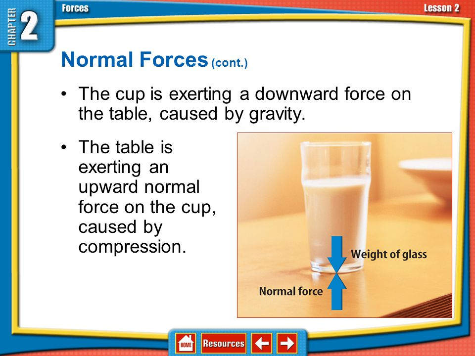 Normal Forces (cont.) The cup is exerting a downward force on the table, caused by gravity.