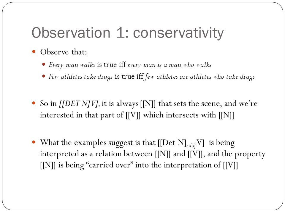 Observation 1: conservativity Observe that: Every man walks is true iff every man is a man who walks Few athletes take drugs is true iff few athletes are athletes who take drugs So in [[DET N] V], it is always [[N]] that sets the scene, and we're interested in that part of [[V]] which intersects with [[N]] What the examples suggest is that [[Det N] subj V] is being interpreted as a relation between [[N]] and [[V]], and the property [[N]] is being carried over into the interpretation of [[V]]