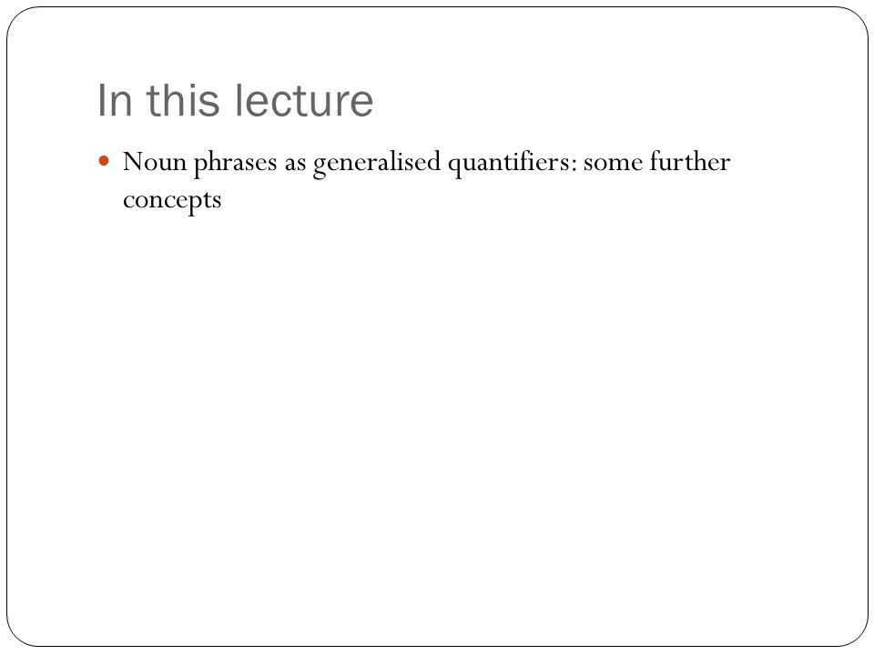 In this lecture Noun phrases as generalised quantifiers: some further concepts