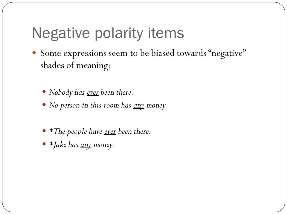 Negative polarity items Some expressions seem to be biased towards negative shades of meaning: Nobody has ever been there.