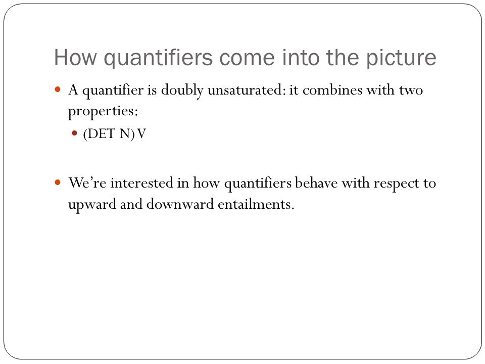 How quantifiers come into the picture A quantifier is doubly unsaturated: it combines with two properties: (DET N) V We're interested in how quantifiers behave with respect to upward and downward entailments.