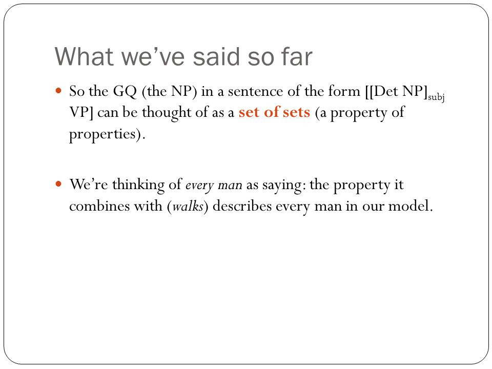 What we've said so far So the GQ (the NP) in a sentence of the form [[Det NP] subj VP] can be thought of as a set of sets (a property of properties).