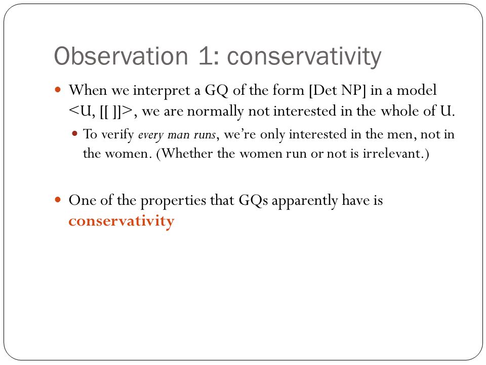 Observation 1: conservativity When we interpret a GQ of the form [Det NP] in a model, we are normally not interested in the whole of U.