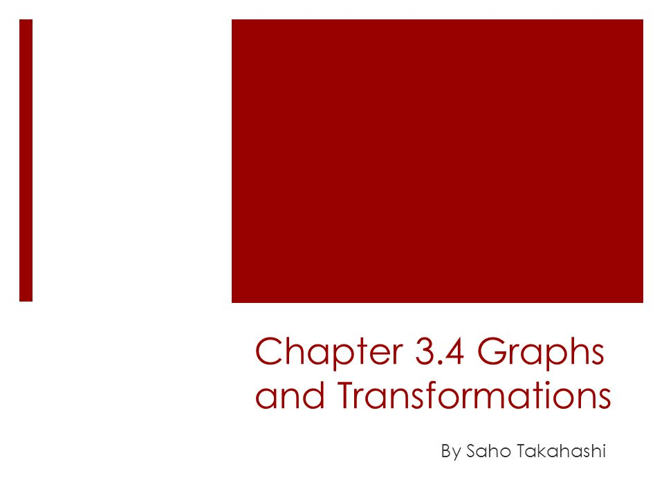 Chapter 3.4 Graphs and Transformations By Saho Takahashi