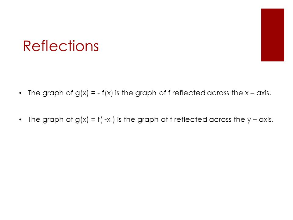 Reflections The graph of g(x) = - f(x) is the graph of f reflected across the x – axis. The graph of g(x) = f( -x ) is the graph of f reflected across