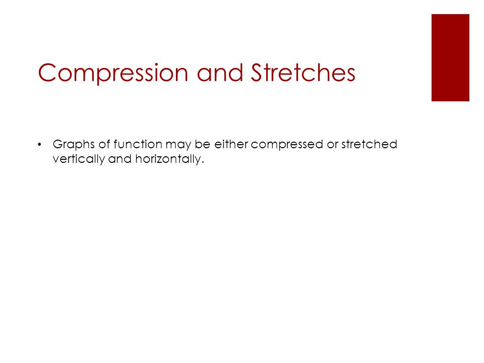 Compression and Stretches Graphs of function may be either compressed or stretched vertically and horizontally.