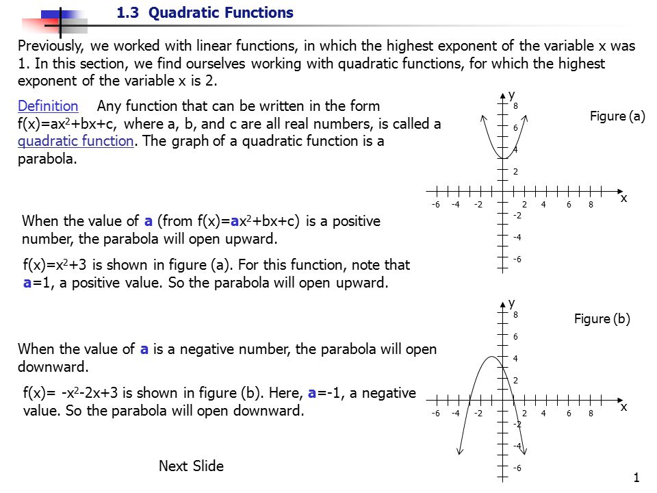1.3 Quadratic Functions 1 Previously, we worked with linear functions, in which the highest exponent of the variable x was 1. In this section, we find