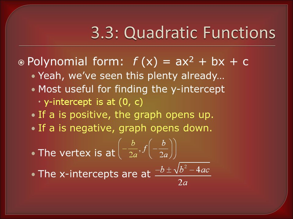 Using Polynomial Form Determine the y-intercept and state whether the graph opens upward or downward g(x) = x 2 + 8x – 1 g(x) = 2x 2 – x + 5 The y-intercept is at (0, -1) Because a = 1, graph opens up The y-intercept is at (0, 5) Because a = 2, graph opens up