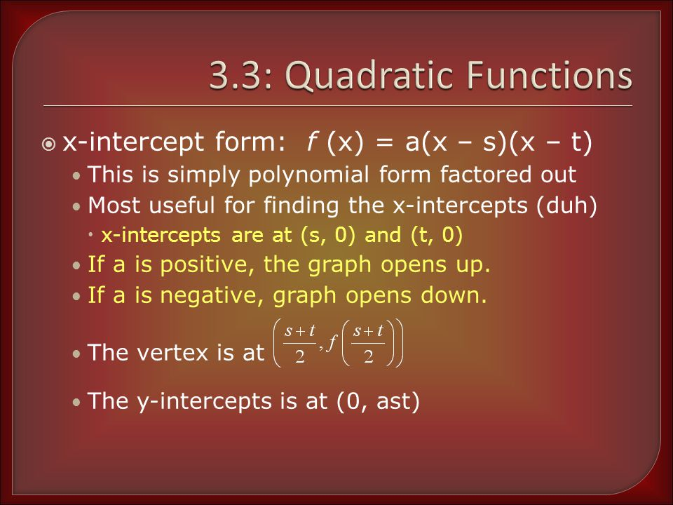 Using x-intercept Form Determine the x-intercepts and state whether the graph opens upward or downward h(x) = -2(x + 3)(x + 1) f(x) = -0.4(x + 2.1)(x – 0.7) The x-intercept are at (-3, 0) and (-1, 0) Because a = -2, graph opens down The x-intercepts are at (-2.1, 0) and (0.7, 0) Because a = -0.4, graph opens down