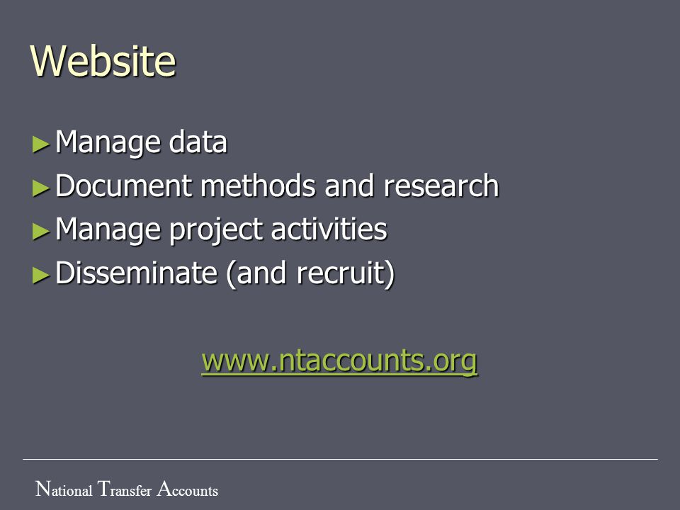 N ational T ransfer A ccounts Website ► Manage data ► Document methods and research ► Manage project activities ► Disseminate (and recruit) www.ntacco