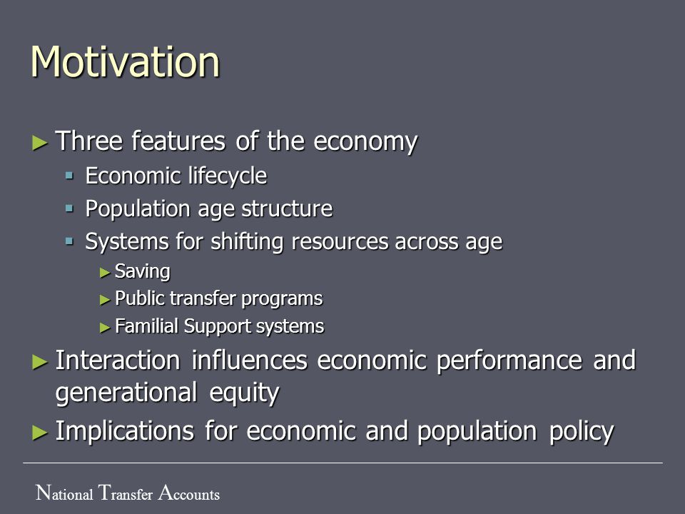 N ational T ransfer A ccounts Motivation ► Three features of the economy  Economic lifecycle  Population age structure  Systems for shifting resour