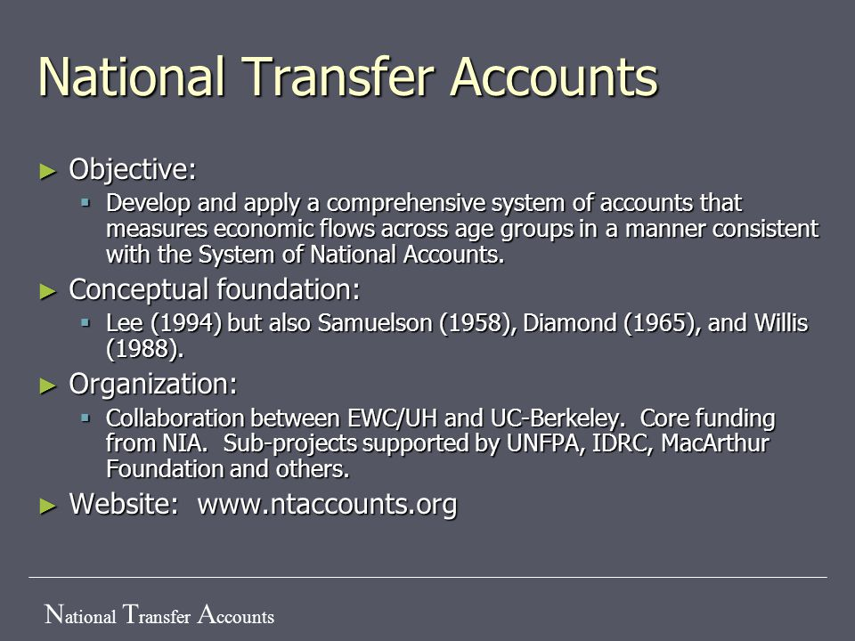 N ational T ransfer A ccounts ► Objective:  Develop and apply a comprehensive system of accounts that measures economic flows across age groups in a