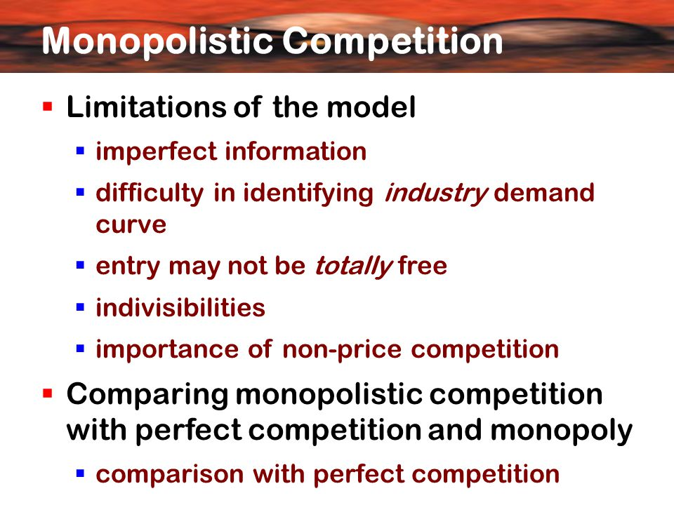  Limitations of the model  imperfect information  difficulty in identifying industry demand curve  entry may not be totally free  indivisibilities  importance of non-price competition  Comparing monopolistic competition with perfect competition and monopoly  comparison with perfect competition Monopolistic Competition