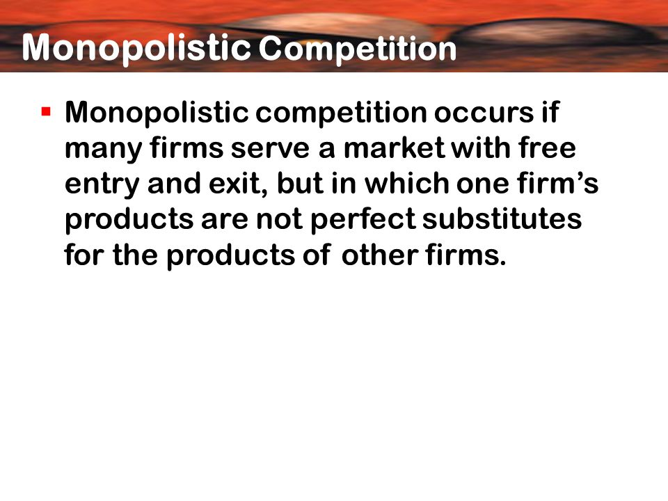  Monopolistic competition occurs if many firms serve a market with free entry and exit, but in which one firm's products are not perfect substitutes for the products of other firms.