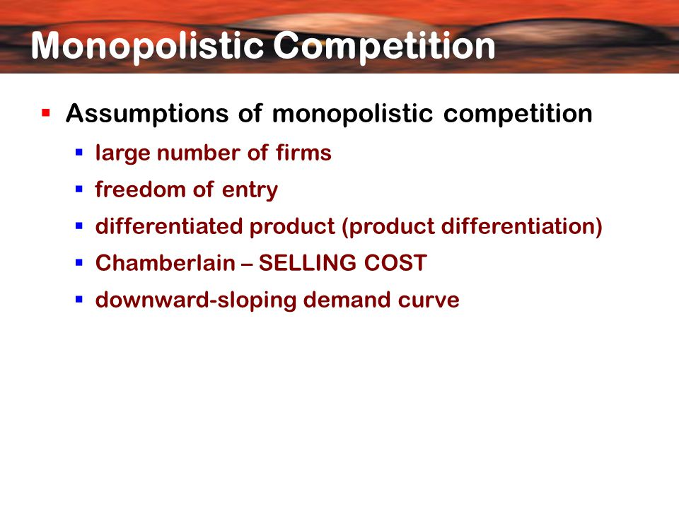  Assumptions of monopolistic competition  large number of firms  freedom of entry  differentiated product (product differentiation) ‏  Chamberlain – SELLING COST  downward-sloping demand curve Monopolistic Competition