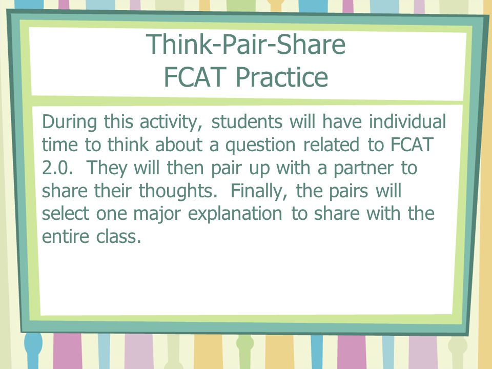 Think-Pair-Share FCAT Practice During this activity, students will have individual time to think about a question related to FCAT 2.0.