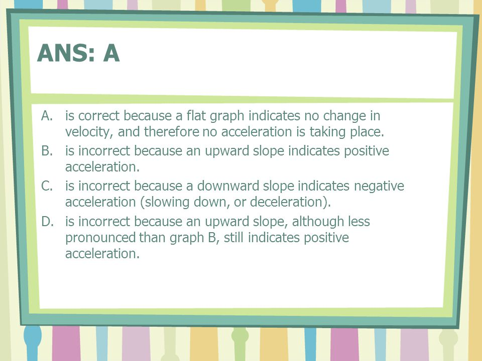 ANS: A A.is correct because a flat graph indicates no change in velocity, and therefore no acceleration is taking place.
