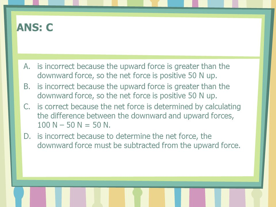 ANS: C A.is incorrect because the upward force is greater than the downward force, so the net force is positive 50 N up.