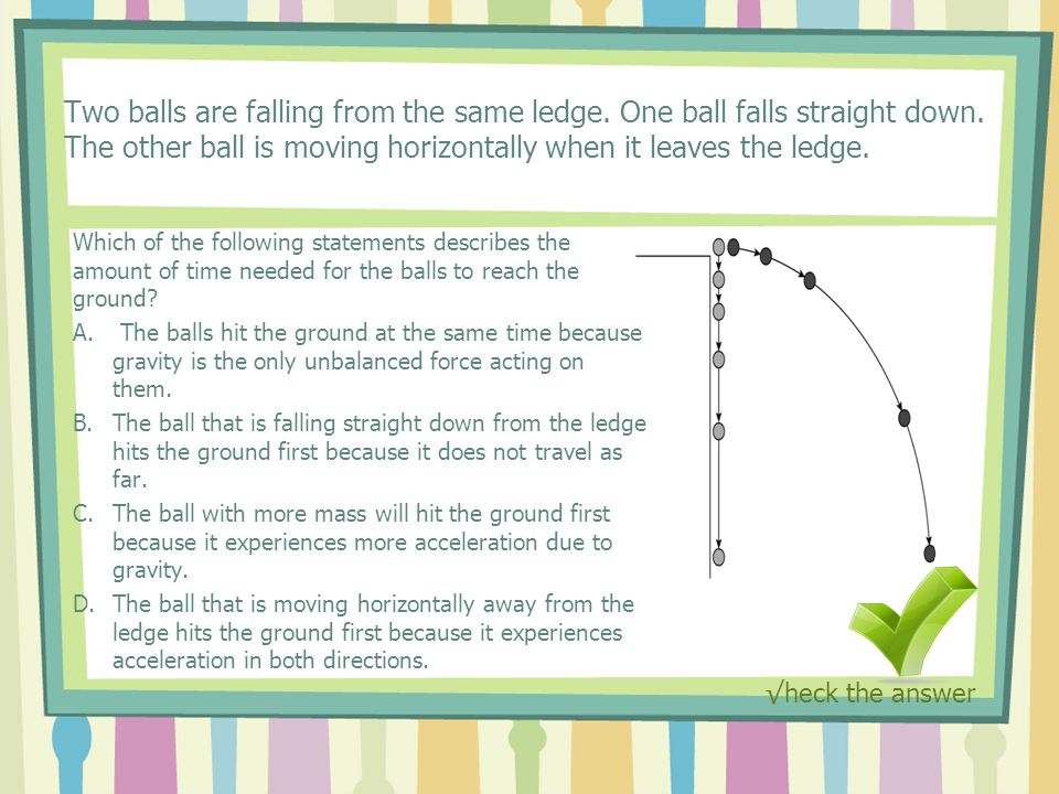 Two balls are falling from the same ledge. One ball falls straight down.