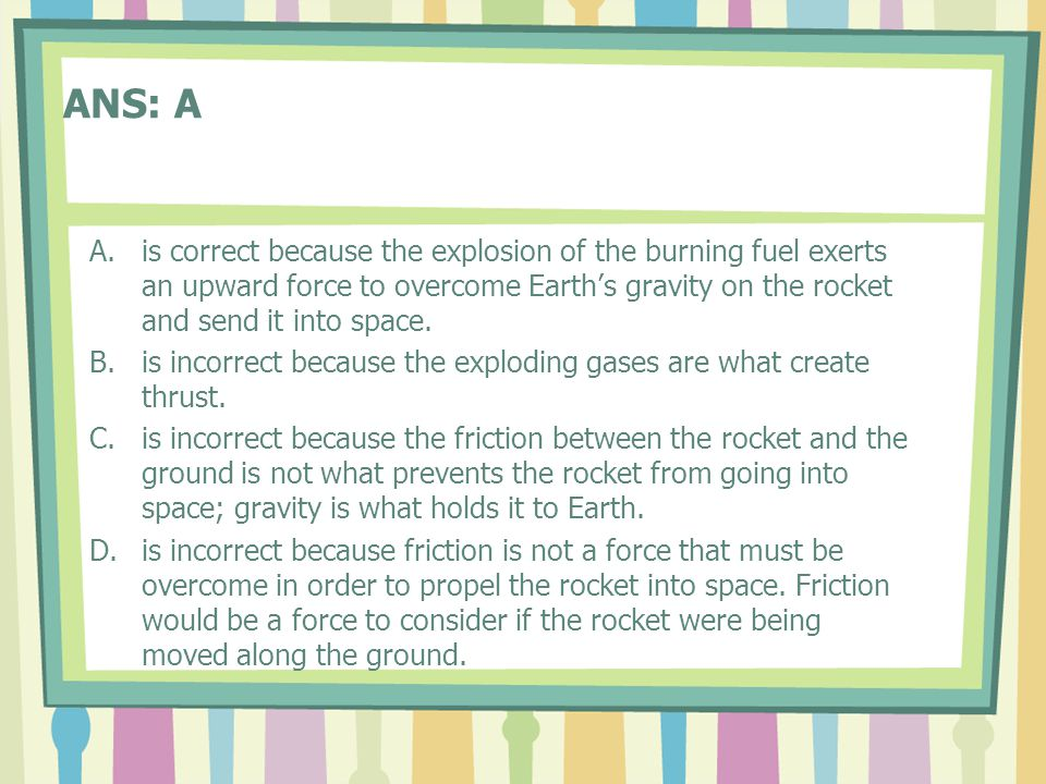 ANS: A A.is correct because the explosion of the burning fuel exerts an upward force to overcome Earth's gravity on the rocket and send it into space.