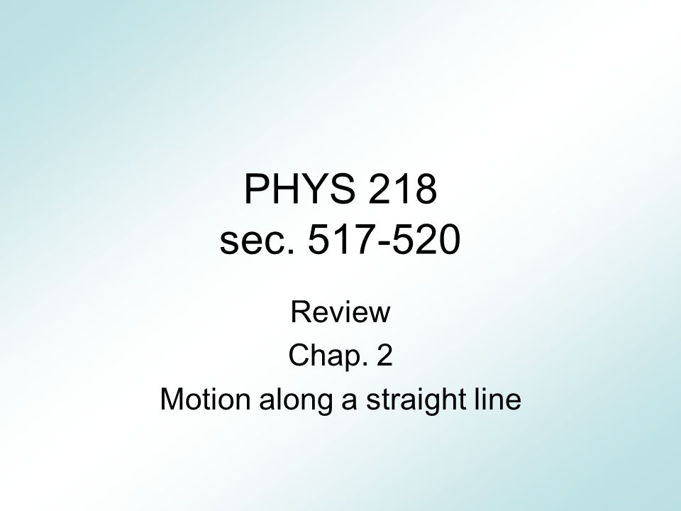 PHYS 218 sec. 517-520 Review Chap. 2 Motion along a straight line