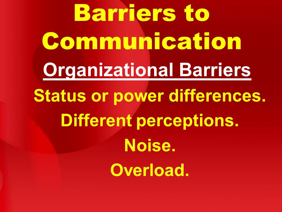 Barriers to Communication Organizational Barriers Status or power differences.