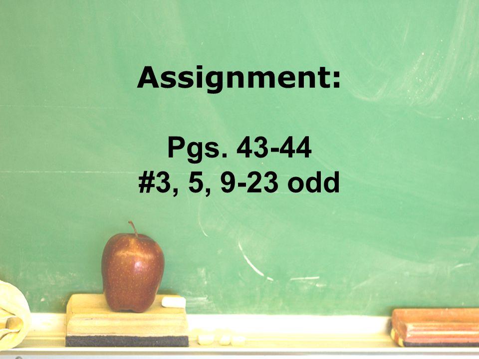 Assignment: Pgs. 43-44 #3, 5, 9-23 odd