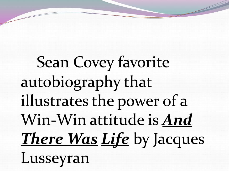 Sean Covey favorite autobiography that illustrates the power of a Win-Win attitude is And There Was Life by Jacques Lusseyran