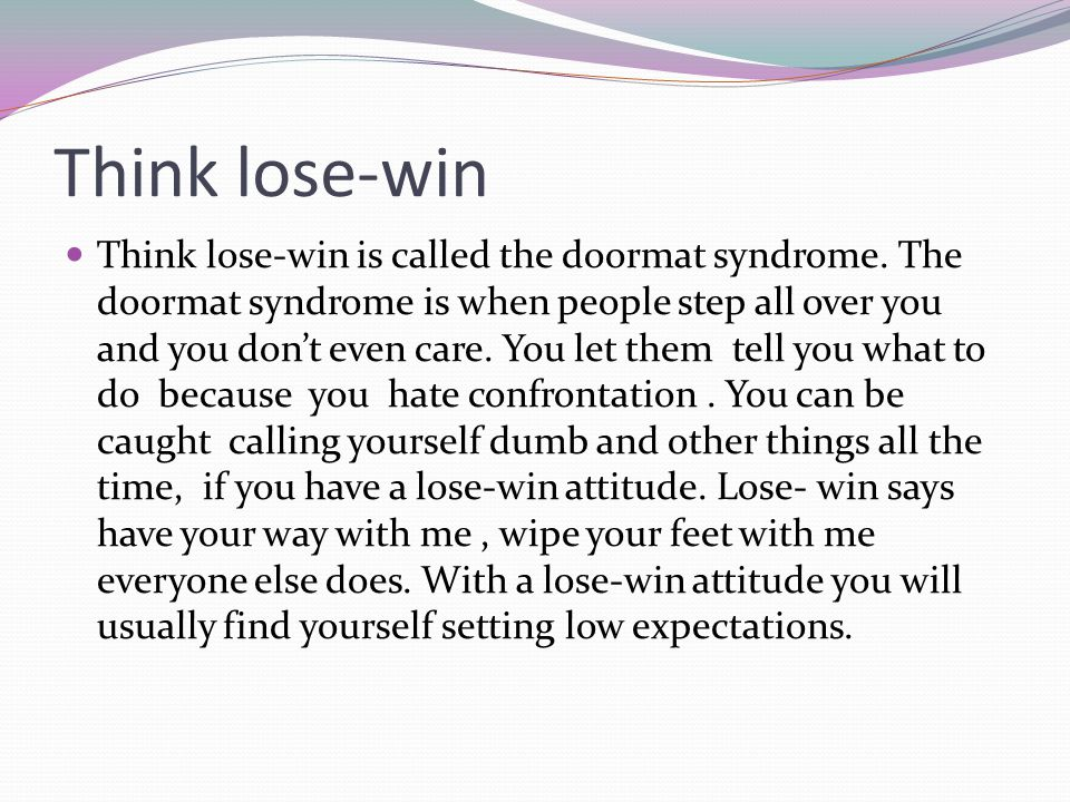 Think lose-win Think lose-win is called the doormat syndrome.