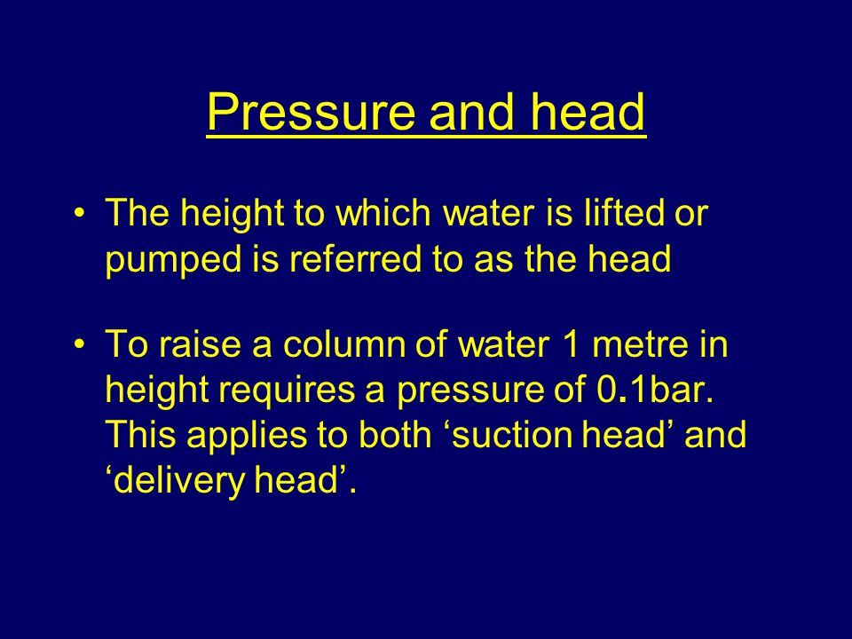 Pressure and head The height to which water is lifted or pumped is referred to as the head To raise a column of water 1 metre in height requires a pre