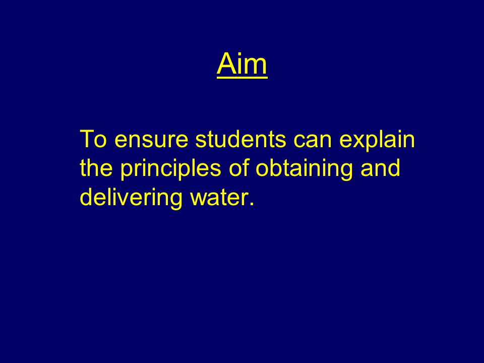 Aim To ensure students can explain the principles of obtaining and delivering water.