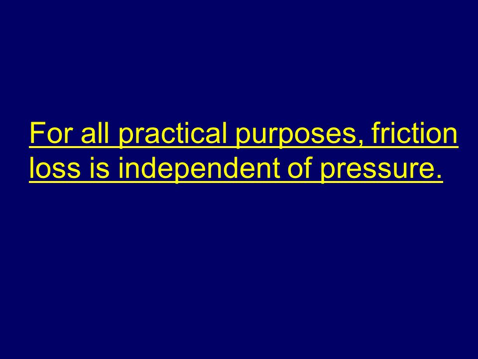 For all practical purposes, friction loss is independent of pressure.