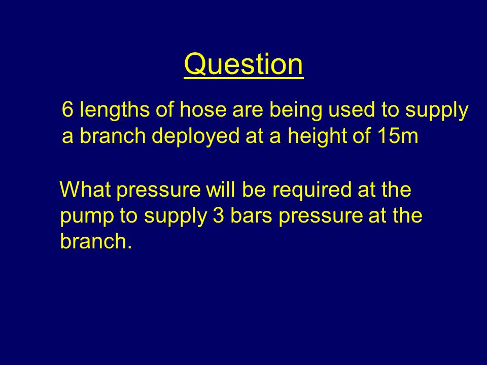 Question What pressure will be required at the pump to supply 3 bars pressure at the branch.