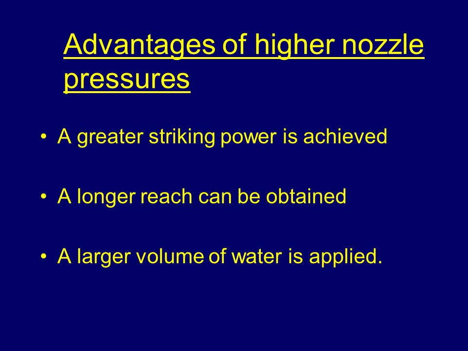 Advantages of higher nozzle pressures A greater striking power is achieved A longer reach can be obtained A larger volume of water is applied.