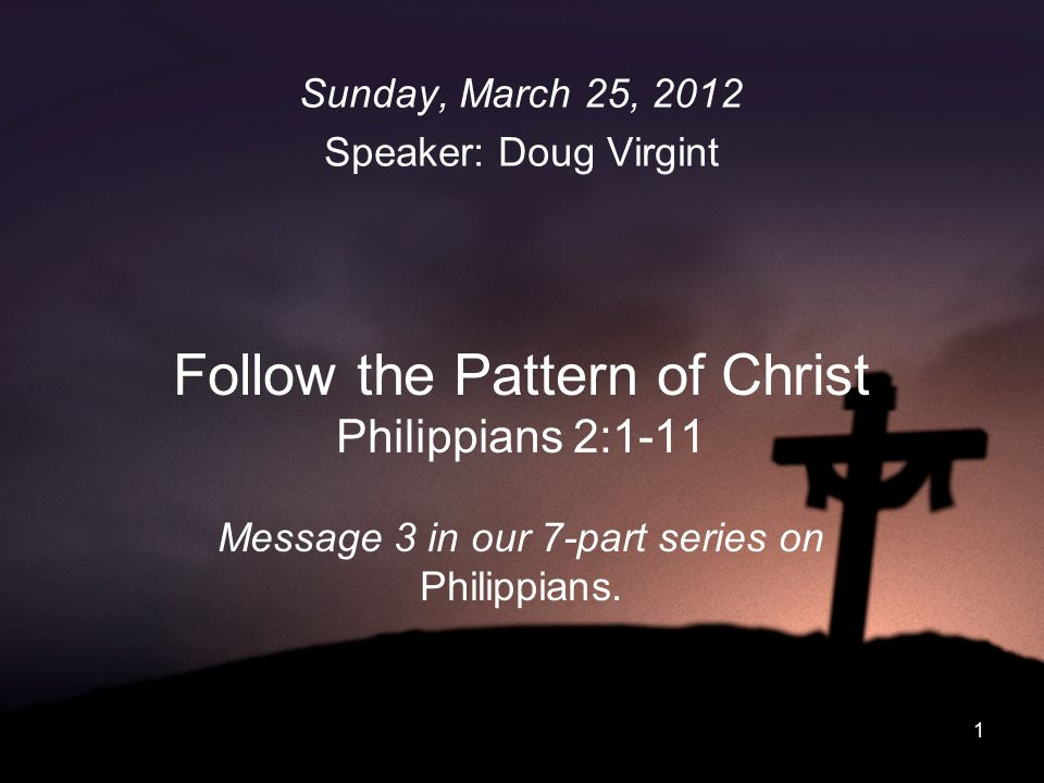 1 Follow the Pattern of Christ Philippians 2:1-11 Message 3 in our 7-part series on Philippians. Sunday, March 25, 2012 Speaker: Doug Virgint