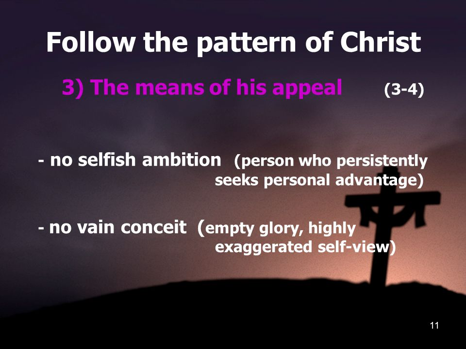 11 Follow the pattern of Christ 3) The means of his appeal (3-4) - no selfish ambition (person who persistently seeks personal advantage) - no vain co