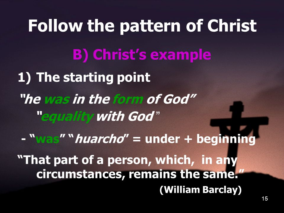 """15 Follow the pattern of Christ B) Christ's example 1)The starting point """"he was in the form of God"""" """"equality with God """" - """"was"""" """"huarcho"""" = under +"""