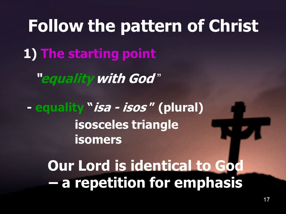 17 Follow the pattern of Christ 1) The starting point equality with God - equality isa - isos (plural) isosceles triangle isomers Our Lord is identical to God – a repetition for emphasis