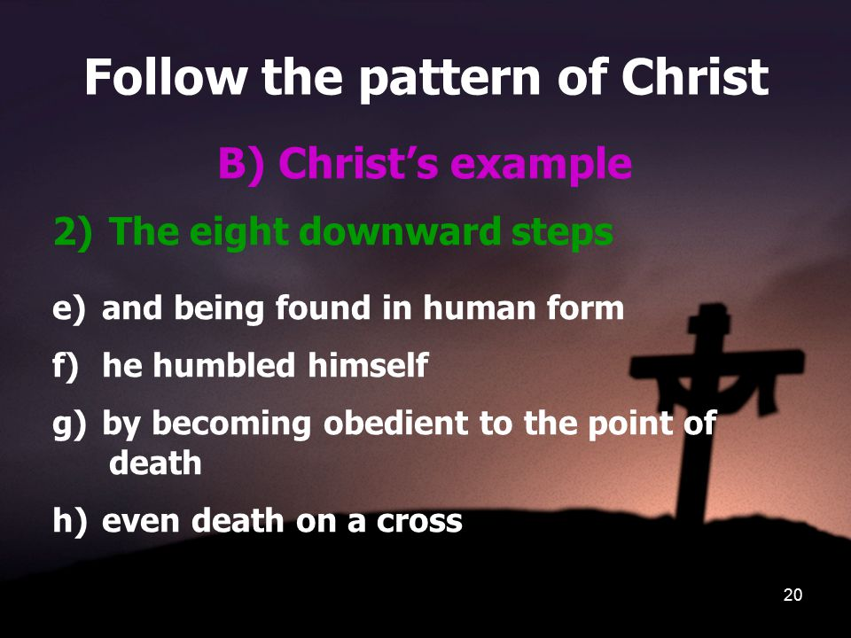 20 Follow the pattern of Christ B) Christ's example 2)The eight downward steps e)and being found in human form f)he humbled himself g)by becoming obedient to the point of death h)even death on a cross