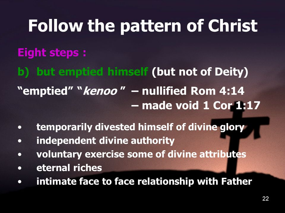 22 Follow the pattern of Christ Eight steps : b)but emptied himself (but not of Deity) emptied kenoo – nullified Rom 4:14 – made void 1 Cor 1:17 temporarily divested himself of divine glory independent divine authority voluntary exercise some of divine attributes eternal riches intimate face to face relationship with Father