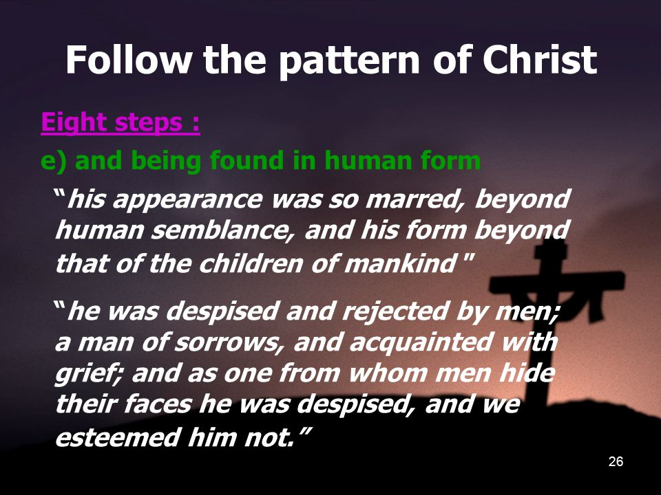 26 Follow the pattern of Christ Eight steps : e) and being found in human form his appearance was so marred, beyond human semblance, and his form beyond that of the children of mankind he was despised and rejected by men; a man of sorrows, and acquainted with grief; and as one from whom men hide their faces he was despised, and we esteemed him not.