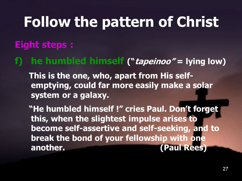 """27 Follow the pattern of Christ Eight steps : f)he humbled himself (""""tapeinoo"""" = lying low) This is the one, who, apart from His self- emptying, could"""